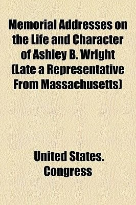 Memorial Addresses on the Life and Character of Ashley B. Wright (Late a Representative from Massachusetts) (Paperback): United...