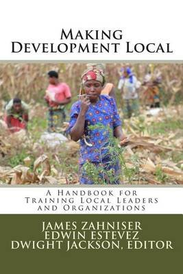 Making Development Local - A Handbook for Training Local Leaders and Organizations (Paperback): Dwight W Jackson Phd, James...