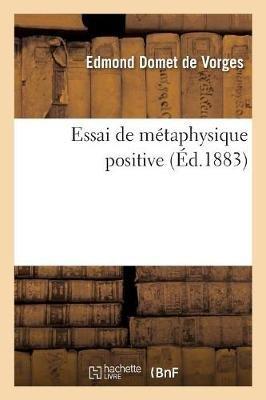 Essai de Metaphysique Positive (French, Paperback): Edmond Domet De Vorges