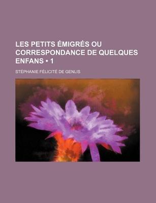 Les Petits Emigres Ou Correspondance de Quelques Enfans (1) (English, French, Paperback): Stphanie Flicit De Genlis, Stephanie...