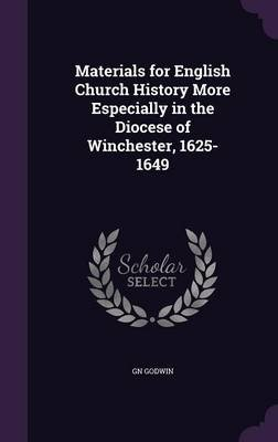 Materials for English Church History More Especially in the Diocese of Winchester, 1625-1649 (Hardcover): G.N. Godwin