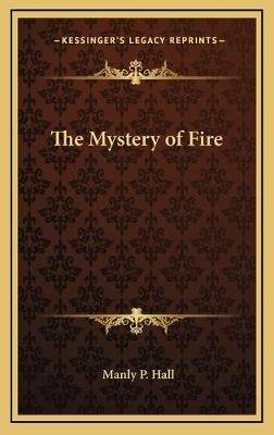 The Mystery of Fire (Hardcover): Manly P Hall