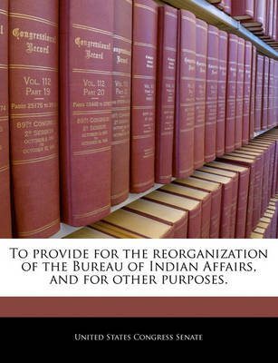 To Provide for the Reorganization of the Bureau of Indian Affairs, and for Other Purposes. (Paperback): United States Congress...