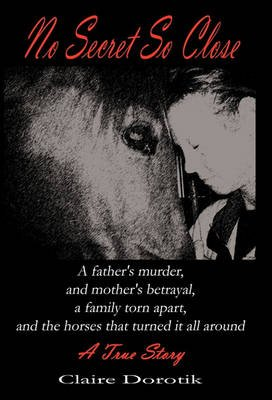 No Secret So Close - A True Story of a Father's Murder, a Mother's Betrayal, a Family Torn Apart, and the Horses That...