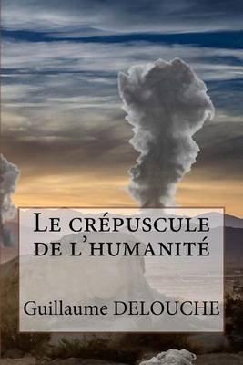 Le Crepuscule de L'Humanite (French, Paperback): Guillaume Delouche