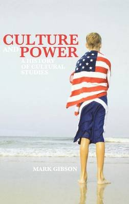 Culture and Power - A History of Cultural Studies (Hardcover): Mark Gibson
