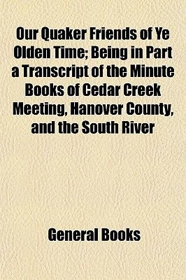 Our Quaker Friends of Ye Olden Time; Being in Part a Transcript of the Minute Books of Cedar Creek Meeting, Hanover County, and...