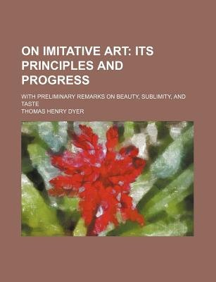 On Imitative Art; Its Principles and Progress. with Preliminary Remarks on Beauty, Sublimity, and Taste (Paperback): Thomas...
