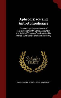 Aphrodisiacs and Anti-Aphrodisiacs - Three Essays on the Powers of Reproduction; With Some Account of the Judicial Congress as...