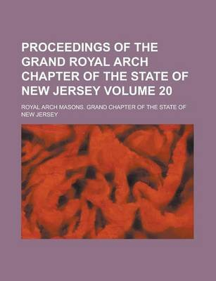 Proceedings of the Grand Royal Arch Chapter of the State of New Jersey Volume 20 (Paperback): Us Government, Royal Arch Masons...