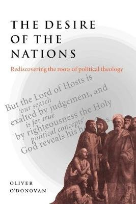 The Desire of the Nations - Rediscovering the Roots of Political Theology (Paperback, New Ed): Oliver O'Donovan