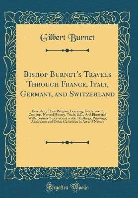 Bishop Burnet's Travels Through France, Italy, Germany, and Switzerland - Describing Their Religion, Learning, Government,...