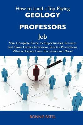 How to Land a Top-Paying Geology Professors Job - Your Complete Guide to Opportunities, Resumes and Cover Letters, Interviews,...