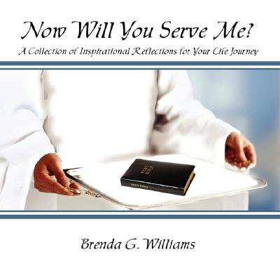 Now Will You Serve Me? - A Collection of Inspirational Reflections for Your Life Journey (Paperback): Brenda G. Williams