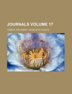 Journals Volume 17 (Paperback): Canada Parliament Legislative Council