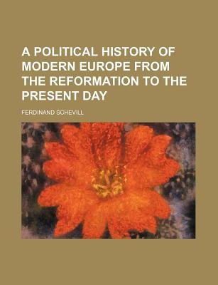 A Political History of Modern Europe from the Reformation to the Present Day (Paperback): Ferdinand Schevill