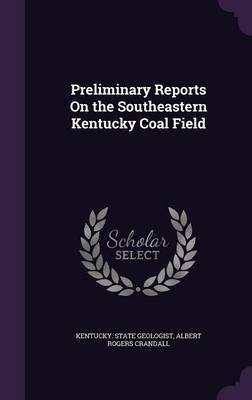 Preliminary Reports on the Southeastern Kentucky Coal Field (Hardcover): Kentucky. State Geologist.