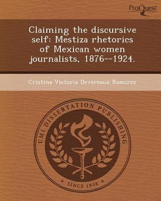 Claiming the Discursive Self: Mestiza Rhetorics of Mexican Women Journalists (Paperback): Cristina Victoria Devereaux Ramirez