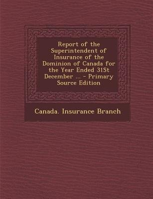 Report of the Superintendent of Insurance of the Dominion of Canada for the Year Ended 31st December ... (Paperback, Primary...