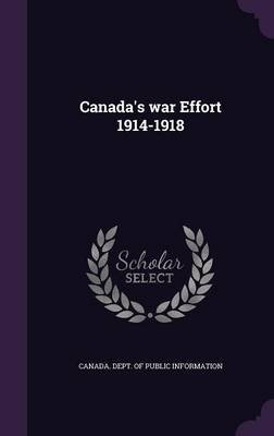 Canada's War Effort 1914-1918 (Hardcover): Canada. Dept. of Public Information