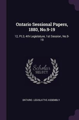 Ontario Sessional Papers, 1880, No.9-19 - 12, Pt.3, 4th Legislature, 1st Session, No.9-19 (Paperback): Ontario Legislative...