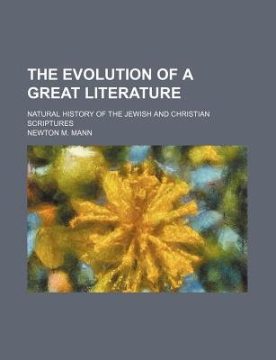 The Evolution of a Great Literature; Natural History of the Jewish and Christian Scriptures (Paperback): Newton M. Mann