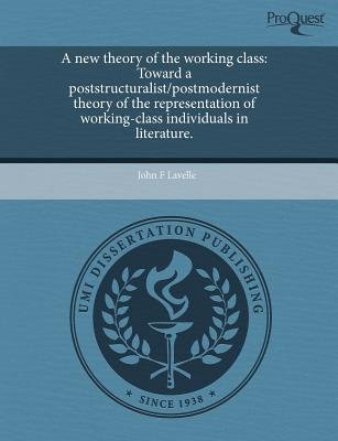A New Theory of the Working Class: Toward a Poststructuralist/Postmodernist Theory of the Representation of Working-Class...