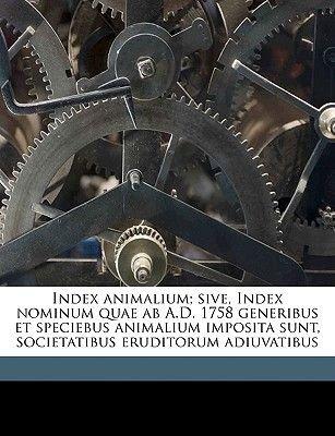 Index Animalium; Sive, Index Nominum Quae AB A.D. 1758 Generibus Et Speciebus Animalium Imposita Sunt, Societatibus Eruditorum...