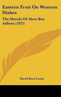Eastern Fruit on Western Dishes - The Morals of Abou Ben Adhem (1875) (Hardcover): David Ross Locke