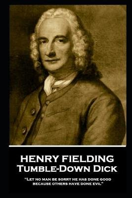 "Henry Fielding - Tumble-Down Dick - ""Let no man be sorry he has done good, because others have done evil"" (Paperback): Henry..."