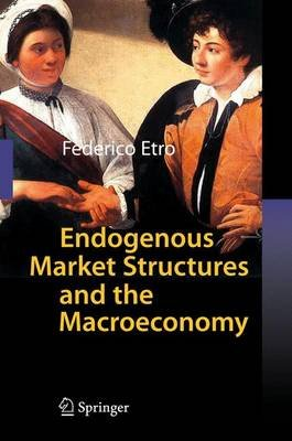 Endogenous Market Structures and the Macroeconomy (Hardcover, 2009 ed.): Federico Etro