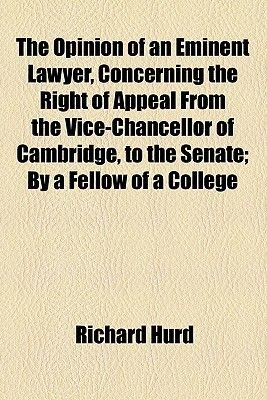 The Opinion of an Eminent Lawyer, Concerning the Right of Appeal from the Vice-Chancellor of Cambridge, to the Senate; By a...