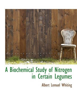 A Biochemical Study of Nitrogen in Certain Legumes (Large print, Paperback, large type edition): Albert Lemuel Whiting