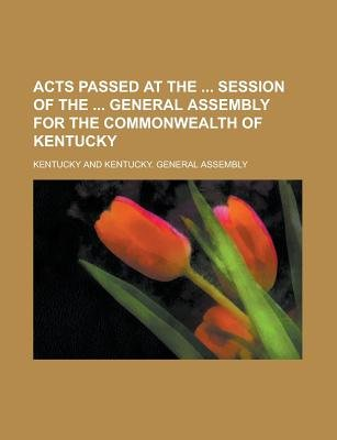 Acts Passed at the Session of the General Assembly for the Commonwealth of Kentucky (Paperback): Us Government, Kentucky