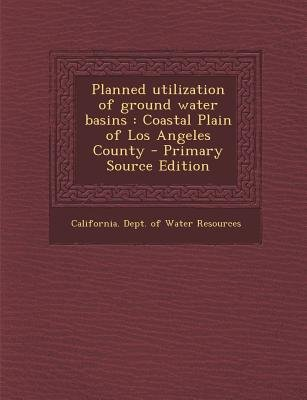 Planned Utilization of Ground Water Basins - Coastal Plain of Los Angeles County (Paperback): California Dept of Water Resources
