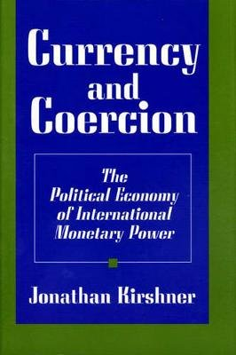 Currency and Coercion - The Political Economy of International Monetary Power (Paperback, New Ed): Jonathan Kirshner