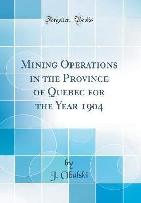 Mining Operations in the Province of Quebec for the Year 1904 (Classic Reprint) (Hardcover): J. Obalski