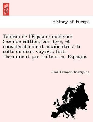 Tableau de L'Espagne Moderne. Seconde E Dition, Corrige E, Et Conside Rablement Augmente E a la Suite de Deux Voyages...