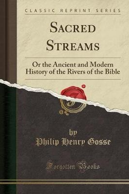 Sacred Streams - Or the Ancient and Modern History of the Rivers of the Bible (Classic Reprint) (Paperback): Philip Henry Gosse
