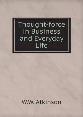 Thought-Force in Business and Everyday Life (Paperback): W. W. Atkinson