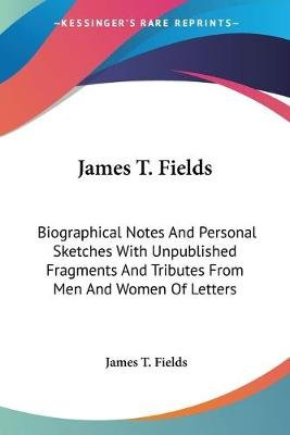 James T. Fields - Biographical Notes and Personal Sketches with Unpublished Fragments and Tributes from Men and Women of...