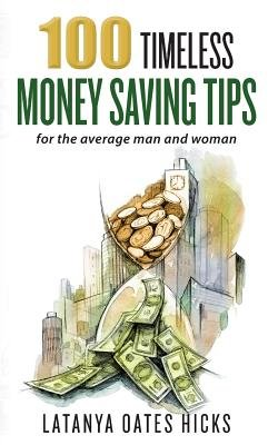 100 Timeless Money Saving Tips - For the Average Man and Woman (Paperback): Latanya Oates Hicks