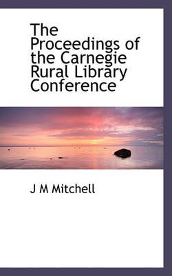 The Proceedings of the Carnegie Rural Library Conference (Paperback): J.M. Mitchell