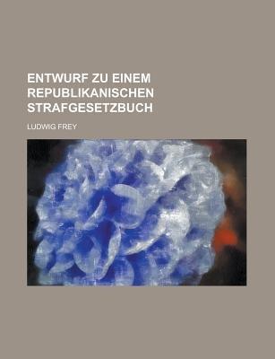 Entwurf Zu Einem Republikanischen Strafgesetzbuch (Paperback): United States Congress Senate, Ludwig Frey