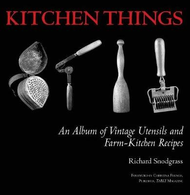 Kitchen Things - An Album of Vintage Utensils and Farm-Kitchen Recipes (Hardcover): Richard Snodgrass