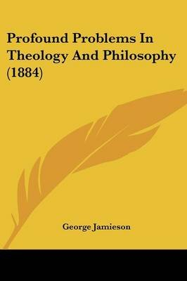 Profound Problems in Theology and Philosophy (1884) (Paperback): George Jamieson