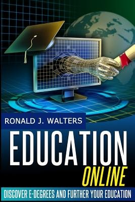 Education Online - Discover E-Degrees and Further Your Education Via the Internet (Paperback): Ronald J. Walters