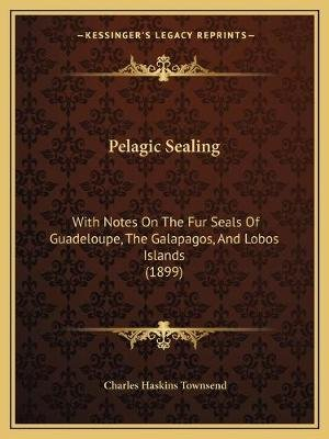 Pelagic Sealing - With Notes on the Fur Seals of Guadeloupe, the Galapagos, and Lobos Islands (1899) (Paperback): Charles...