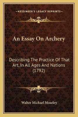 An Essay on Archery - Describing the Practice of That Art, in All Ages and Nations (1792) (Paperback): Walter Michael Moseley