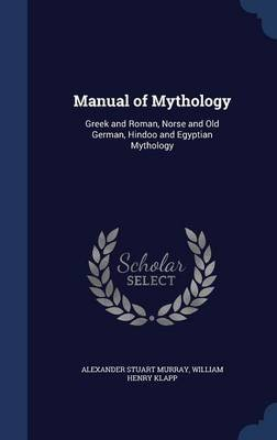 Manual of Mythology - Greek and Roman, Norse and Old German, Hindoo and Egyptian Mythology (Hardcover): Alexander Stuart...